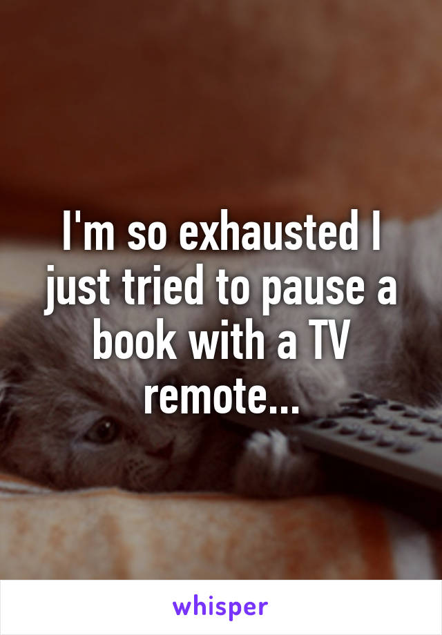 I'm so exhausted I just tried to pause a book with a TV remote...