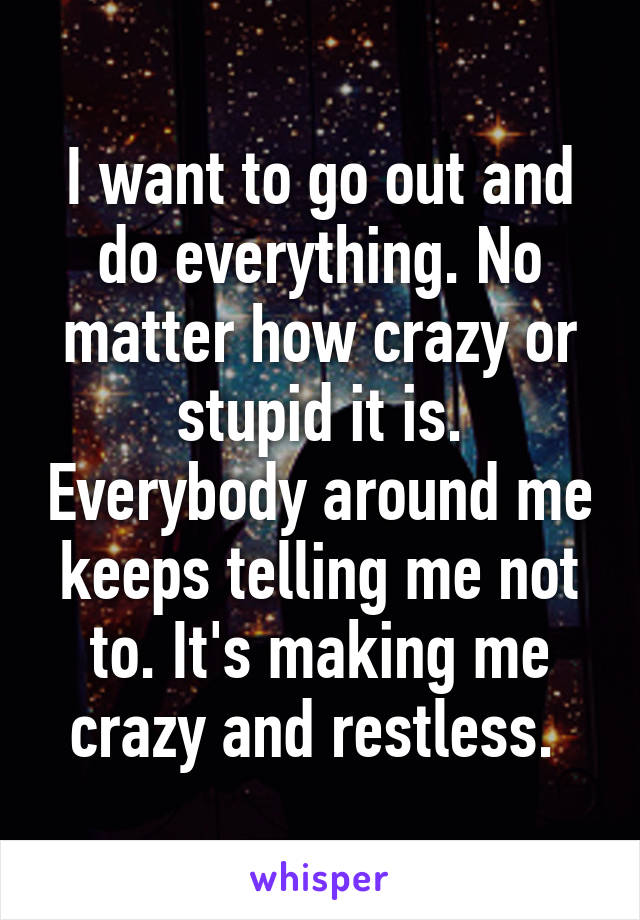 I want to go out and do everything. No matter how crazy or stupid it is. Everybody around me keeps telling me not to. It's making me crazy and restless.