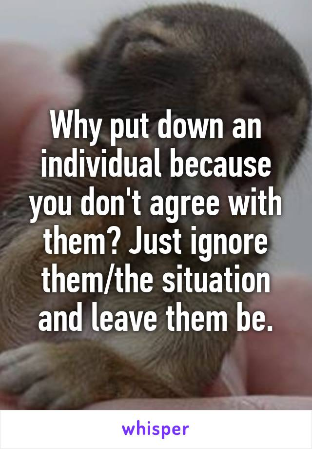 Why put down an individual because you don't agree with them? Just ignore them/the situation and leave them be.