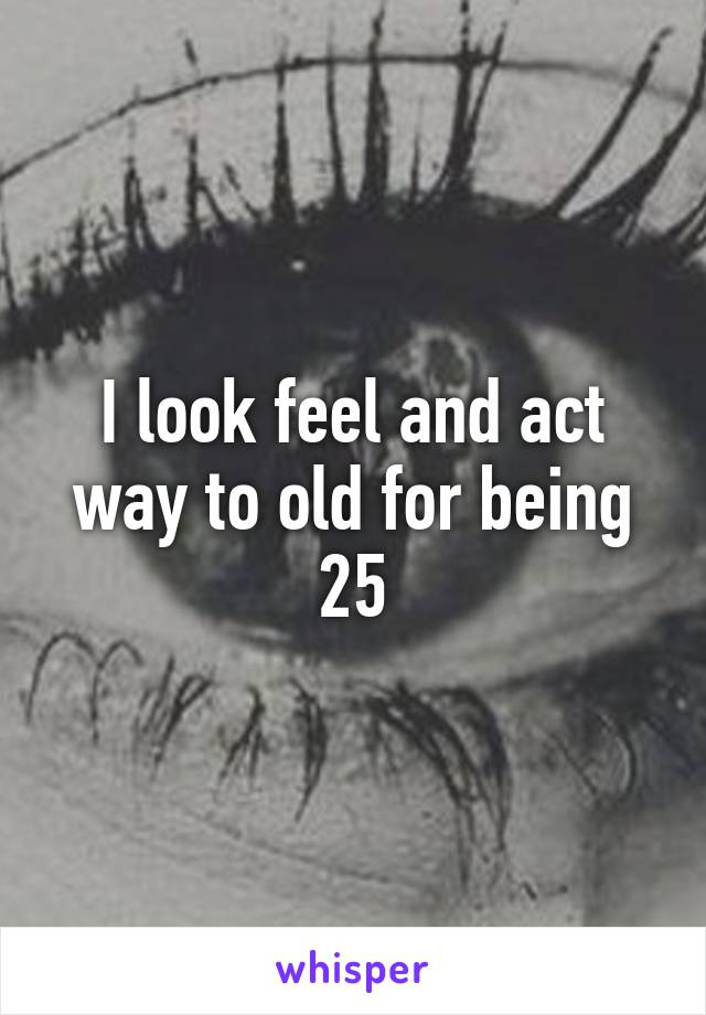 I look feel and act way to old for being 25