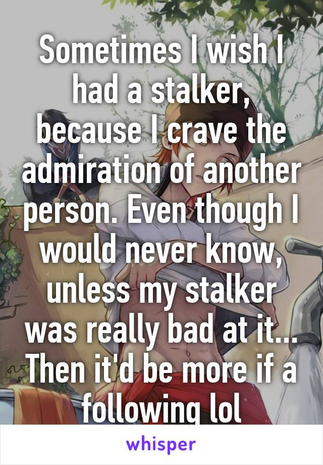 Sometimes I wish I had a stalker, because I crave the admiration of another person. Even though I would never know, unless my stalker was really bad at it... Then it'd be more if a following lol