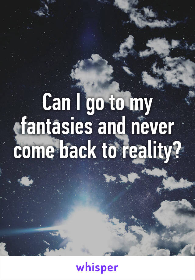 Can I go to my fantasies and never come back to reality?