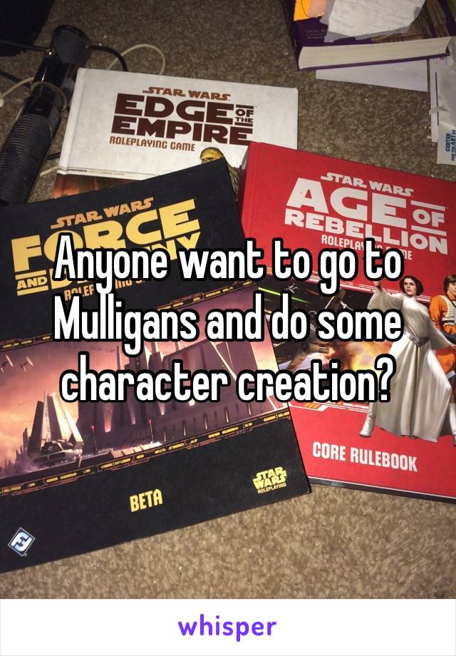 Anyone want to go to Mulligans and do some character creation?