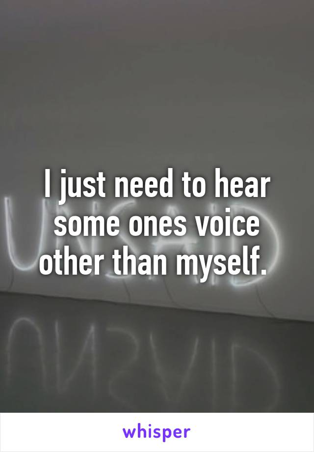 I just need to hear some ones voice other than myself.
