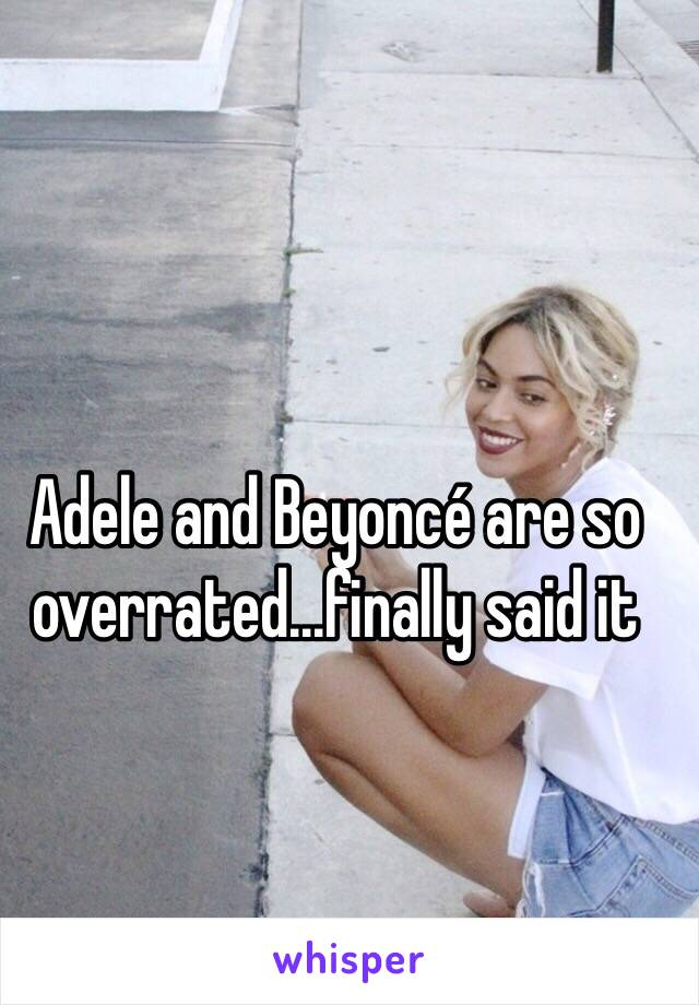 Adele and Beyoncé are so overrated...finally said it