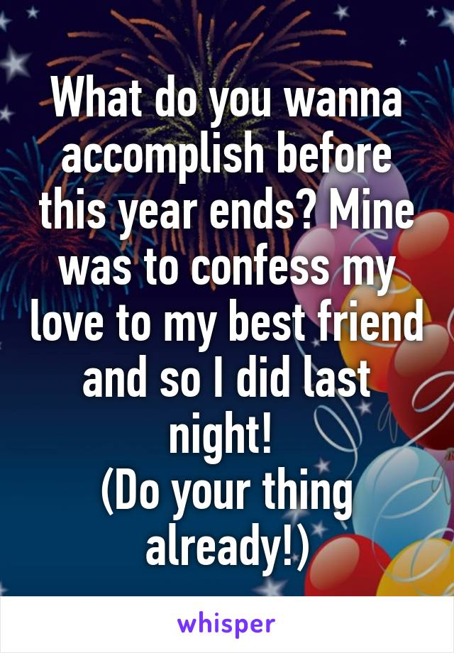 What do you wanna accomplish before this year ends? Mine was to confess my love to my best friend and so I did last night!  (Do your thing already!)