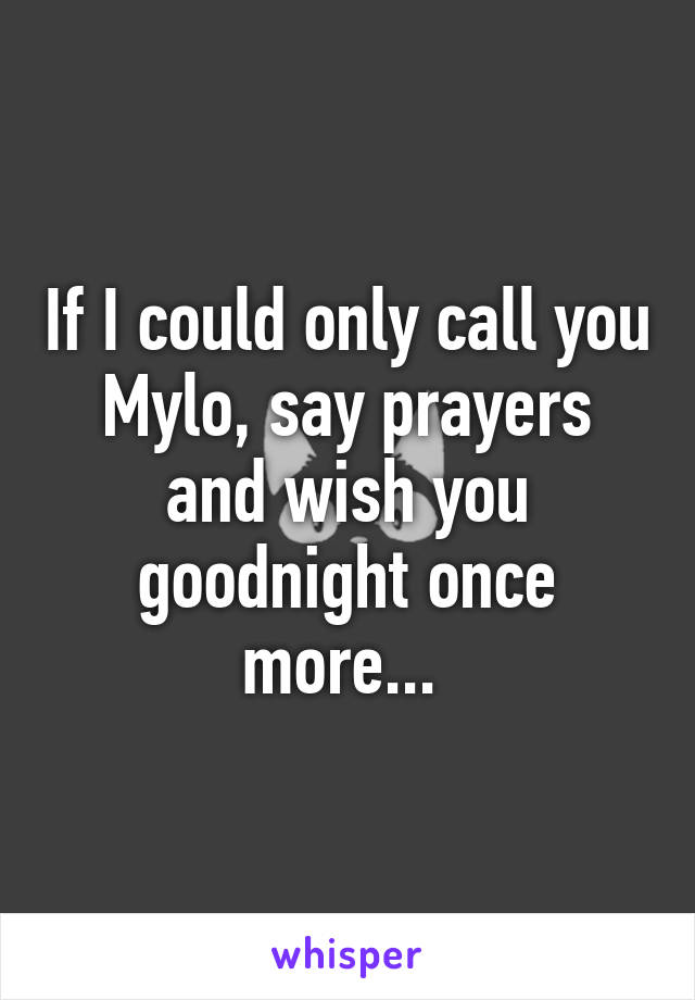 If I could only call you Mylo, say prayers and wish you goodnight once more...