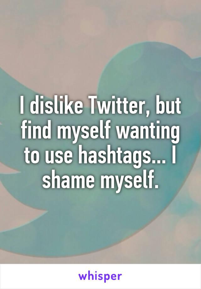 I dislike Twitter, but find myself wanting to use hashtags... I shame myself.