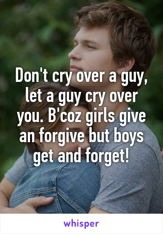 Don't cry over a guy, let a guy cry over you. B'coz girls give an forgive but boys get and forget!