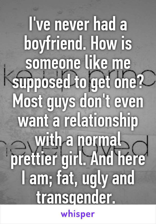 I've never had a boyfriend. How is someone like me supposed to get one? Most guys don't even want a relationship with a normal prettier girl. And here I am; fat, ugly and transgender.