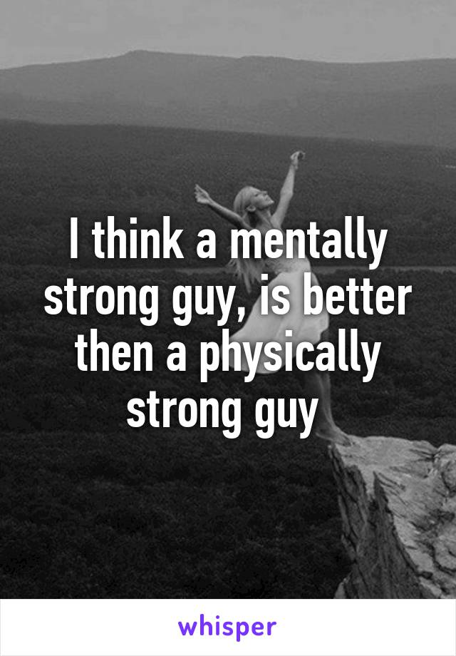 I think a mentally strong guy, is better then a physically strong guy