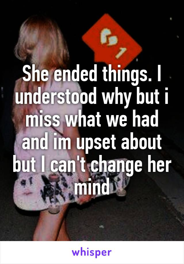She ended things. I understood why but i miss what we had and im upset about but I can't change her mind