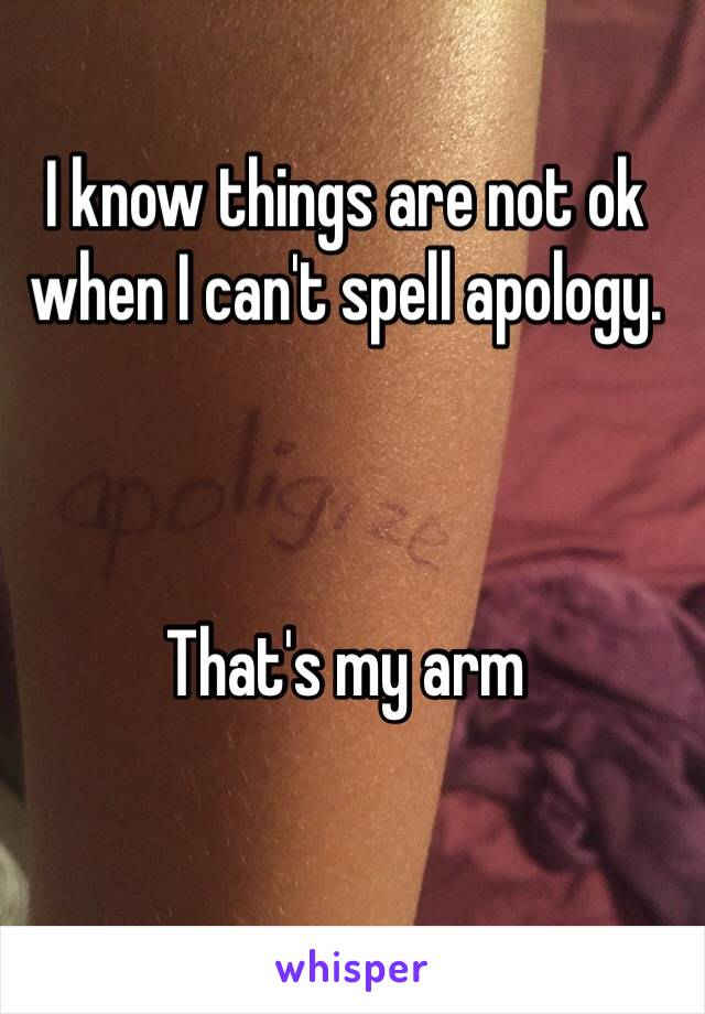 I know things are not ok when I can't spell apology.     That's my arm