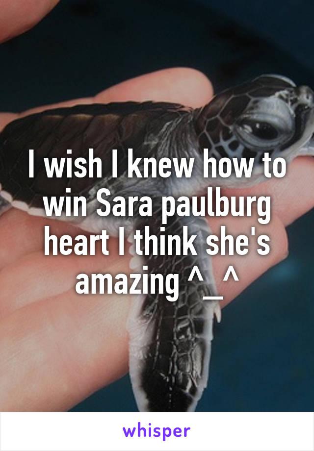 I wish I knew how to win Sara paulburg heart I think she's amazing ^_^