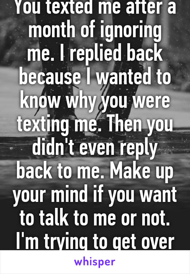 You texted me after a month of ignoring me. I replied back because I wanted to know why you were texting me. Then you didn't even reply back to me. Make up your mind if you want to talk to me or not. I'm trying to get over you.