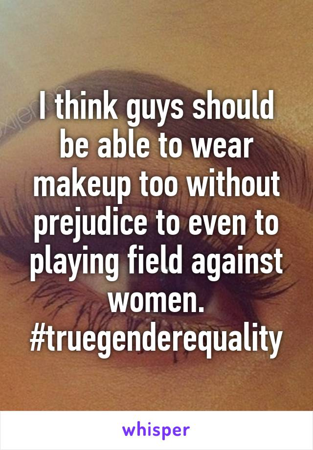 I think guys should be able to wear makeup too without prejudice to even to playing field against women. #truegenderequality