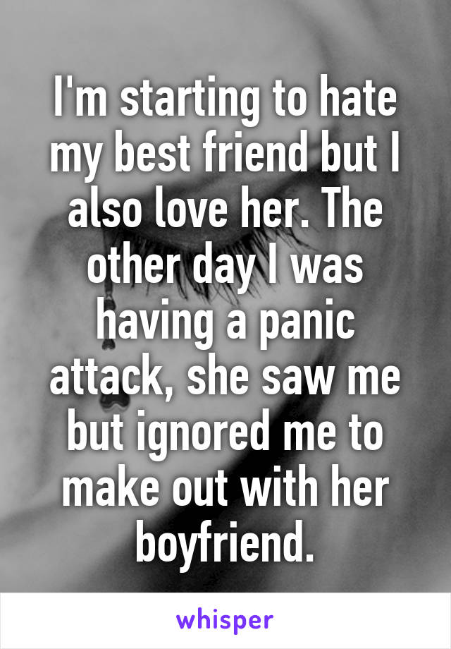 I'm starting to hate my best friend but I also love her. The other day I was having a panic attack, she saw me but ignored me to make out with her boyfriend.