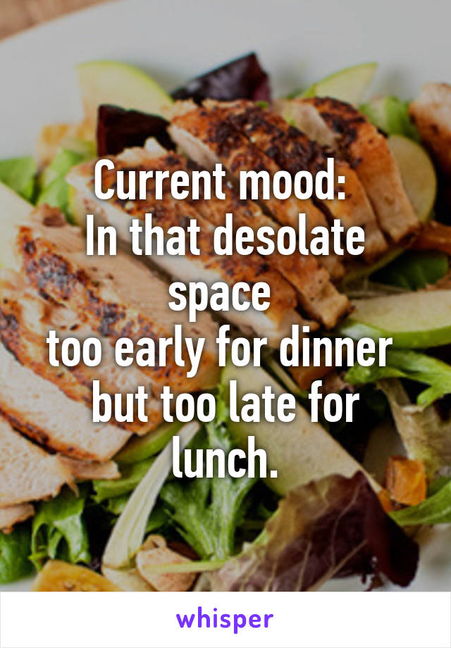 Current mood:  In that desolate space  too early for dinner  but too late for lunch.