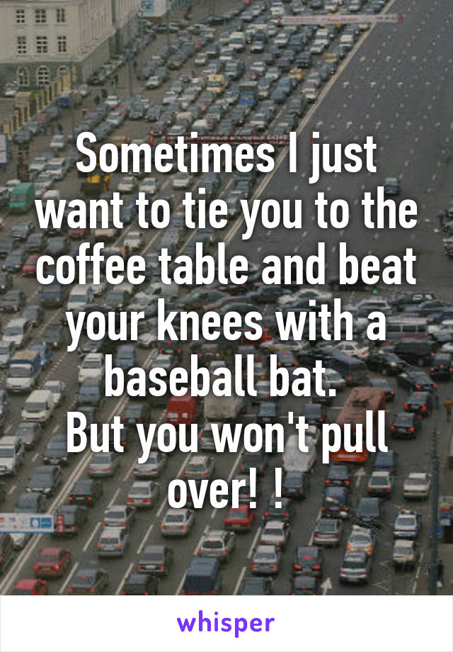 Sometimes I just want to tie you to the coffee table and beat your knees with a baseball bat.  But you won't pull over! !