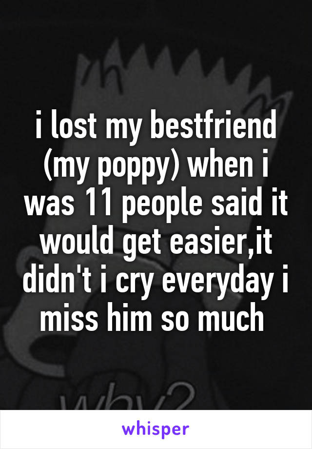 i lost my bestfriend (my poppy) when i was 11 people said it would get easier,it didn't i cry everyday i miss him so much