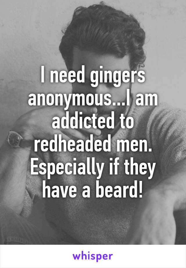 I need gingers anonymous...I am addicted to redheaded men. Especially if they have a beard!