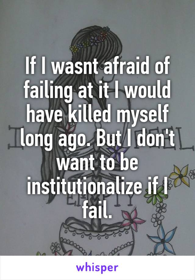 If I wasnt afraid of failing at it I would have killed myself long ago. But I don't want to be institutionalize if I fail.