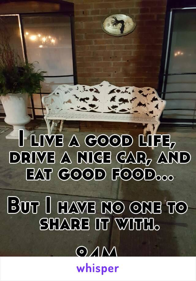 I live a good life, drive a nice car, and eat good food...  But I have no one to share it with.  24M
