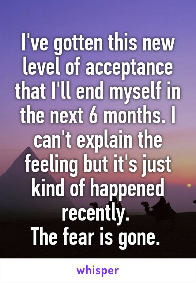 I've gotten this new level of acceptance that I'll end myself in the next 6 months. I can't explain the feeling but it's just kind of happened recently.  The fear is gone.