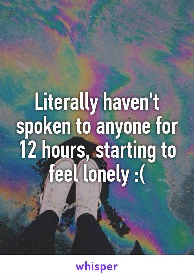 Literally haven't spoken to anyone for 12 hours, starting to feel lonely :(