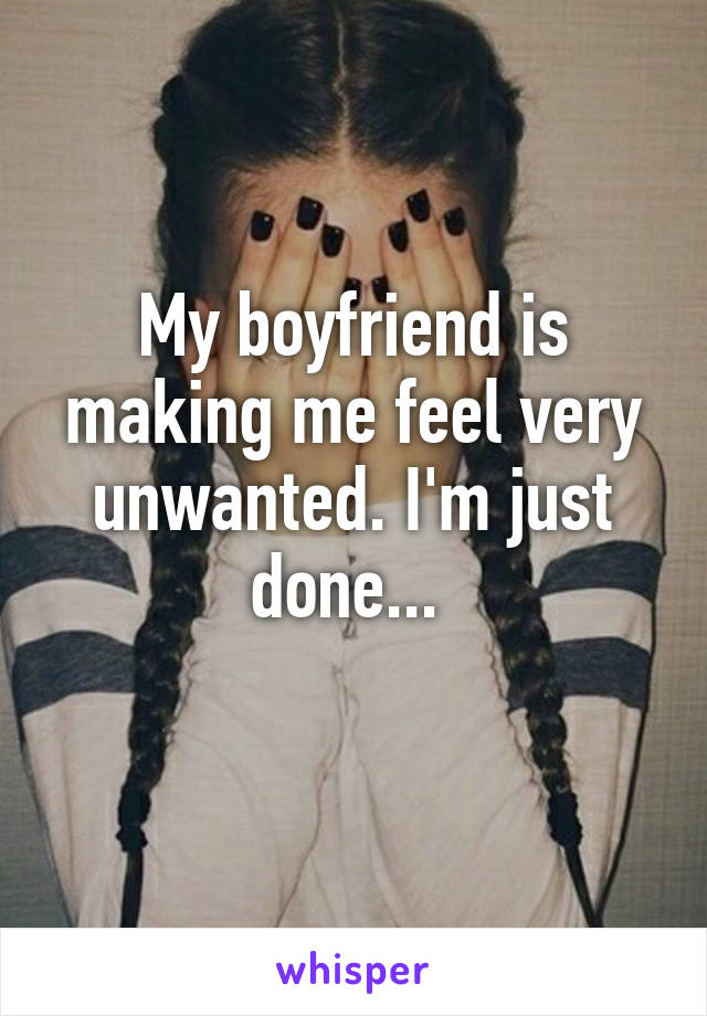My boyfriend is making me feel very unwanted. I'm just done...