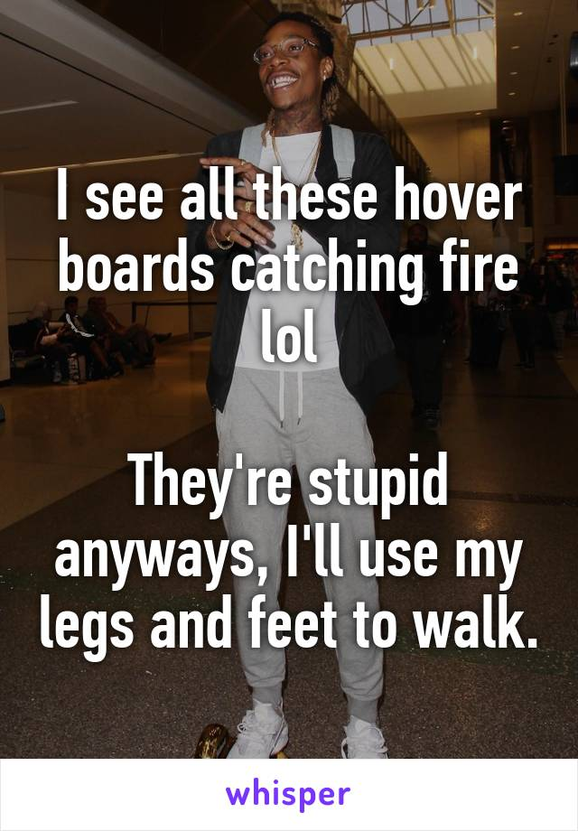 I see all these hover boards catching fire lol  They're stupid anyways, I'll use my legs and feet to walk.