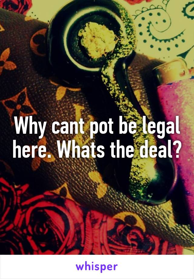 Why cant pot be legal here. Whats the deal?