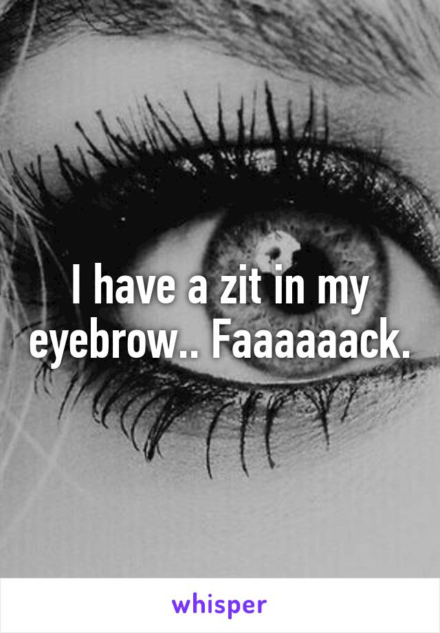 I have a zit in my eyebrow.. Faaaaaack.