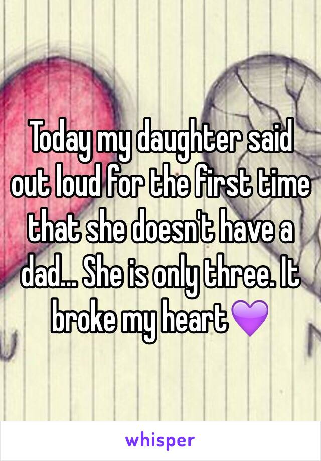 Today my daughter said out loud for the first time that she doesn't have a dad... She is only three. It broke my heart💜