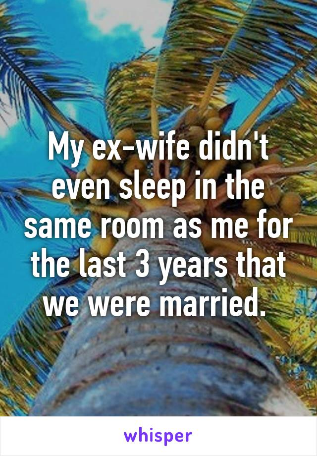 My ex-wife didn't even sleep in the same room as me for the last 3 years that we were married.