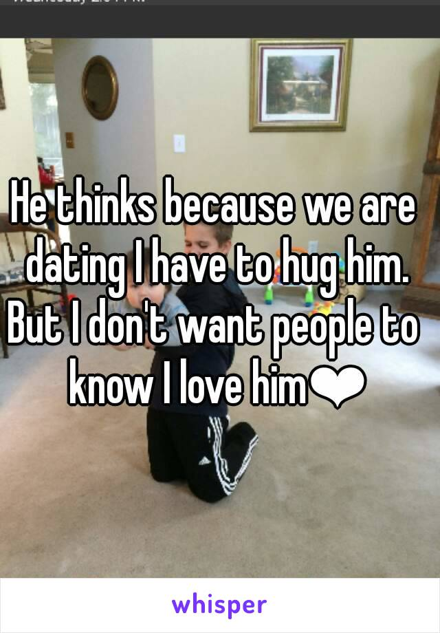 He thinks because we are dating I have to hug him. But I don't want people to know I love him❤