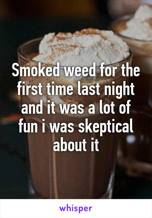 Smoked weed for the first time last night and it was a lot of fun i was skeptical about it