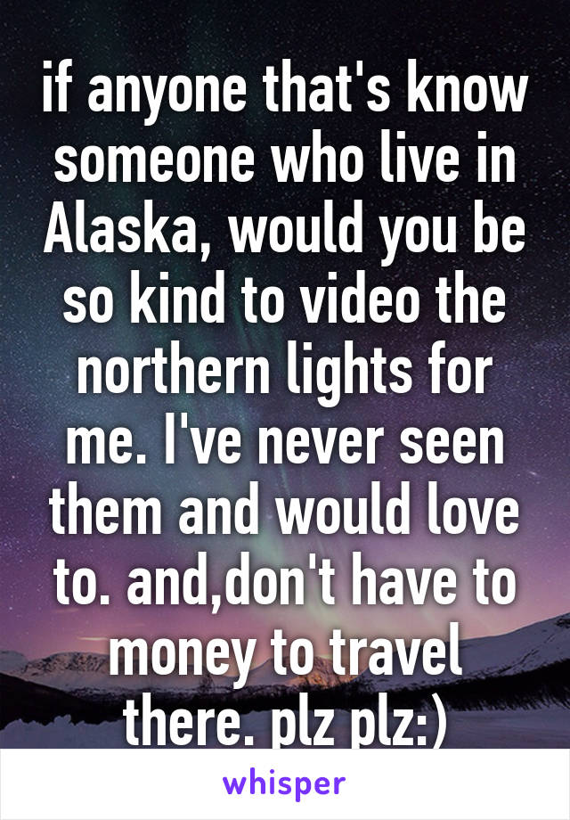 if anyone that's know someone who live in Alaska, would you be so kind to video the northern lights for me. I've never seen them and would love to. and,don't have to money to travel there. plz plz:)
