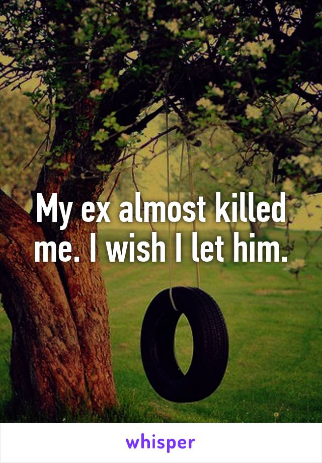 My ex almost killed me. I wish I let him.