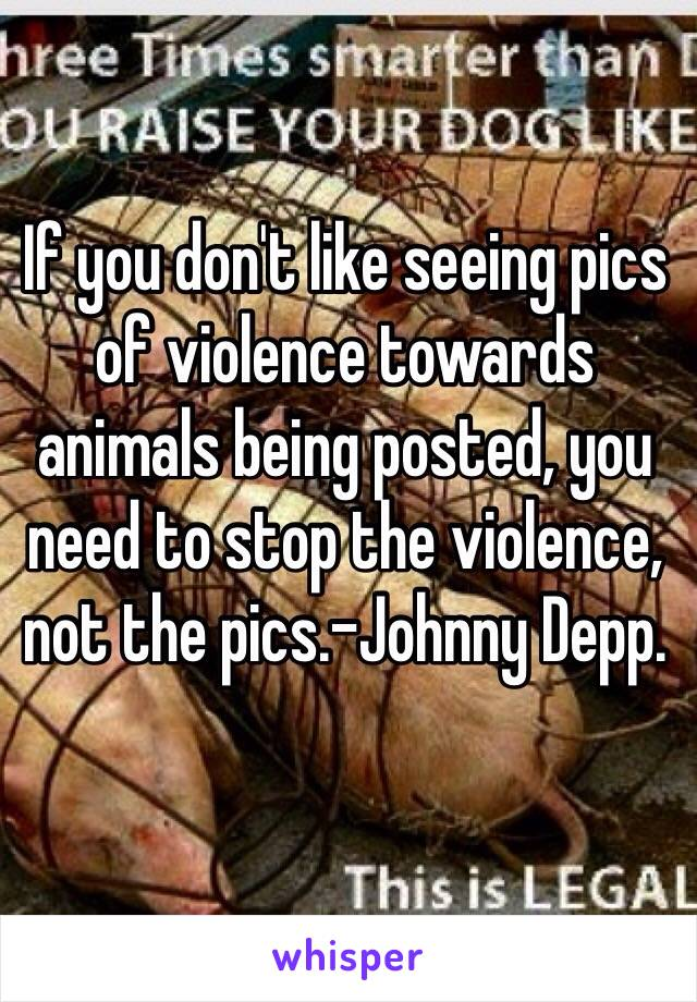 If you don't like seeing pics of violence towards animals being posted, you need to stop the violence, not the pics.-Johnny Depp.