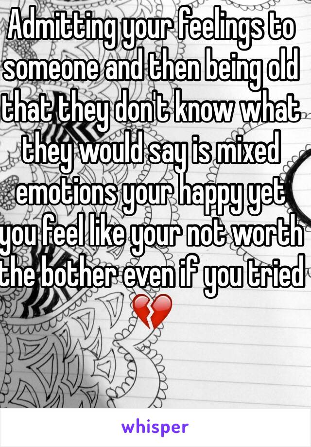 Admitting your feelings to someone and then being old that they don't know what they would say is mixed emotions your happy yet you feel like your not worth the bother even if you tried 💔