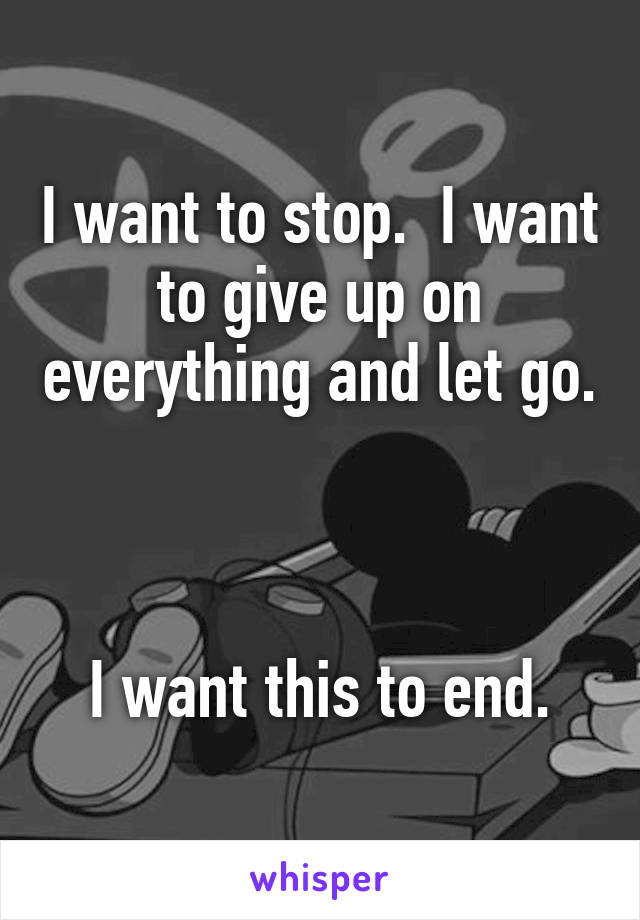 I want to stop.  I want to give up on everything and let go.    I want this to end.