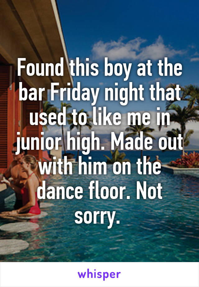 Found this boy at the bar Friday night that used to like me in junior high. Made out with him on the dance floor. Not sorry.