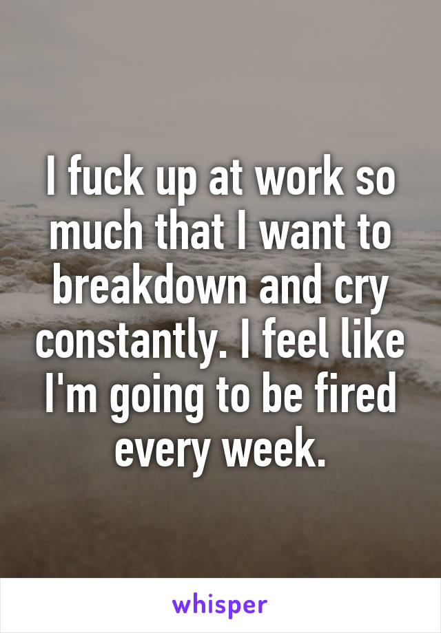 I fuck up at work so much that I want to breakdown and cry constantly. I feel like I'm going to be fired every week.