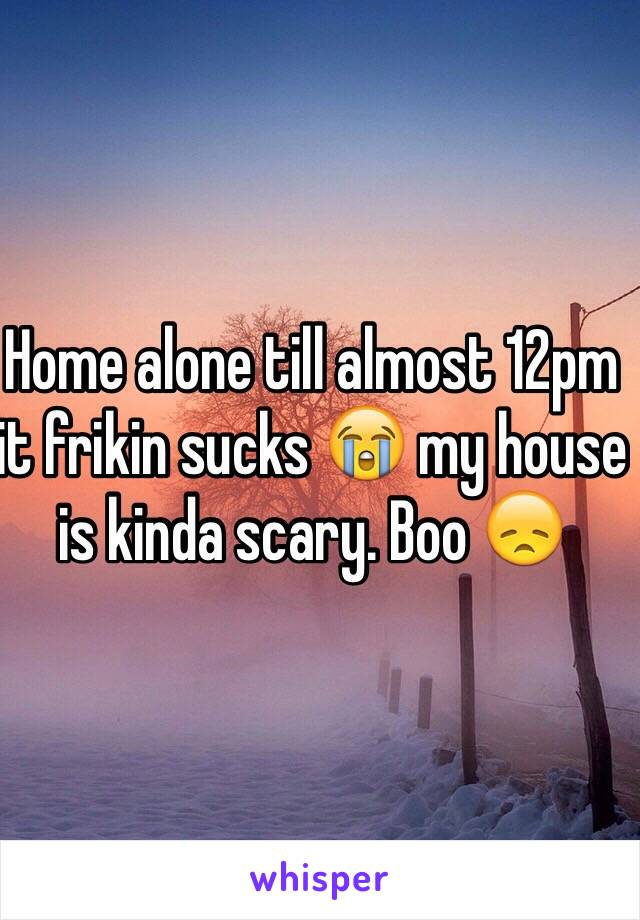 Home alone till almost 12pm it frikin sucks 😭 my house is kinda scary. Boo 😞