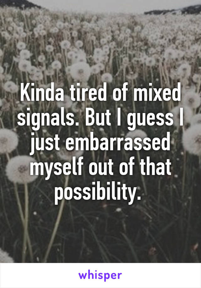 Kinda tired of mixed signals. But I guess I just embarrassed myself out of that possibility.