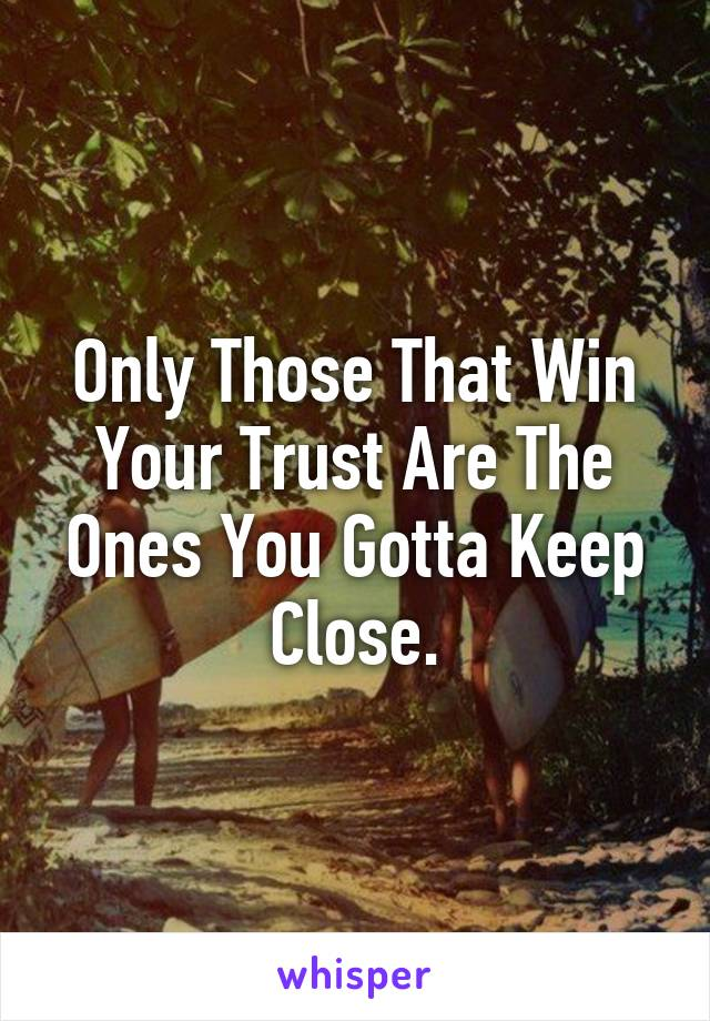 Only Those That Win Your Trust Are The Ones You Gotta Keep Close.