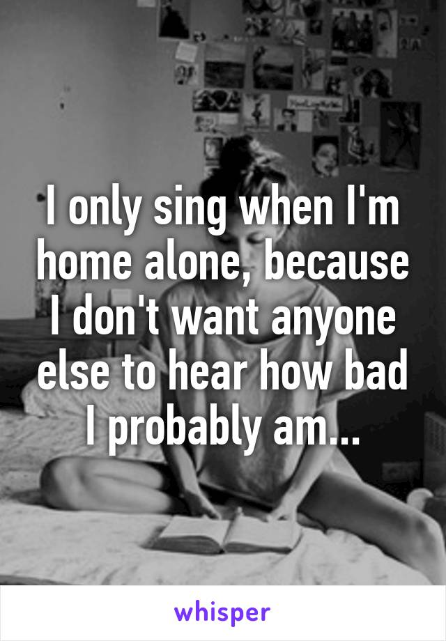 I only sing when I'm home alone, because I don't want anyone else to hear how bad I probably am...