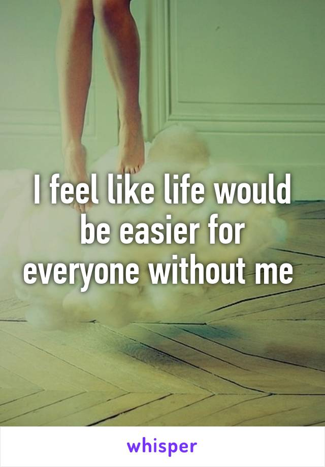 I feel like life would be easier for everyone without me