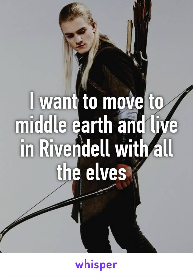 I want to move to middle earth and live in Rivendell with all the elves